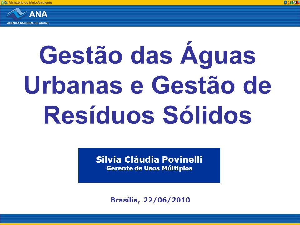 Gestão das Águas Urbanas e Gestão de Resíduos Sólidos Silvia Cláudia Povinelli Gerente de Usos Múltiplos Brasília, 22/06/2010