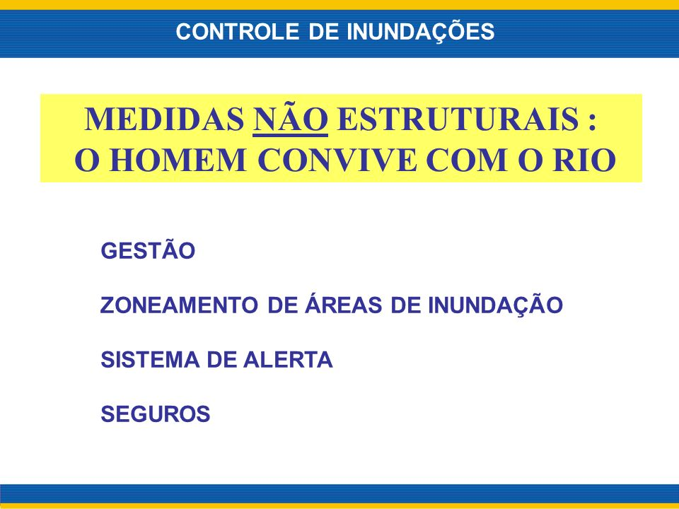 MEDIDAS NÃO ESTRUTURAIS : O HOMEM CONVIVE COM O RIO CONTROLE DE INUNDAÇÕES GESTÃO ZONEAMENTO DE ÁREAS DE INUNDAÇÃO SISTEMA DE ALERTA SEGUROS