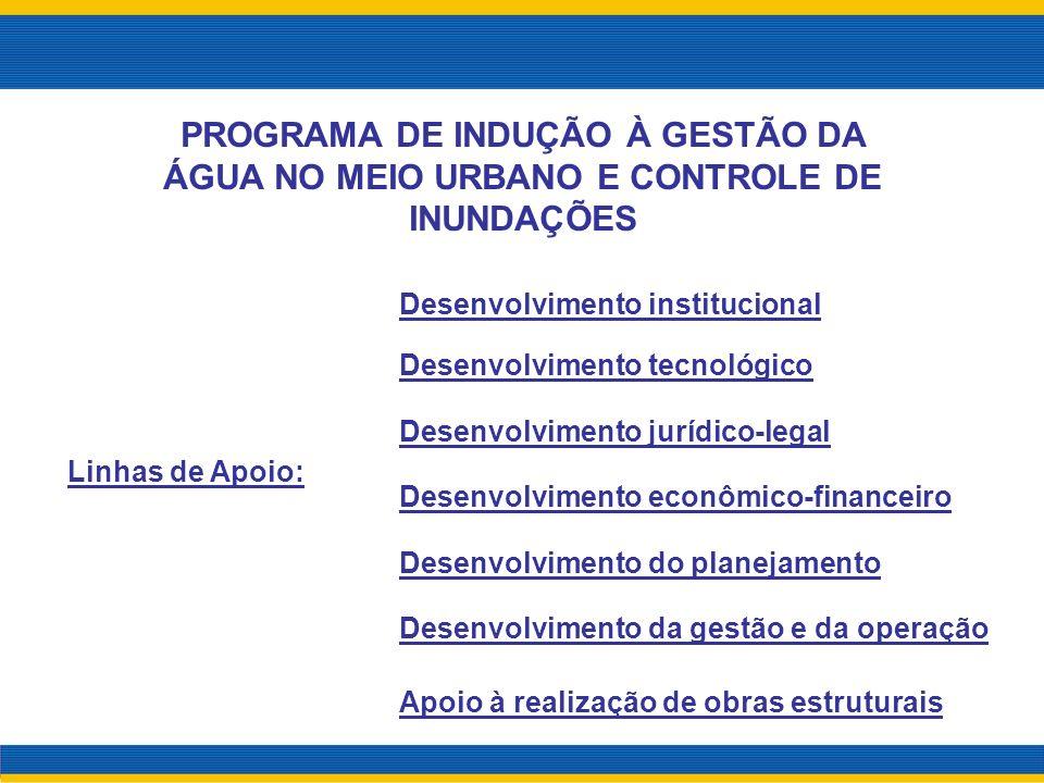 Linhas de Apoio: PROGRAMA DE INDUÇÃO À GESTÃO DA ÁGUA NO MEIO URBANO E CONTROLE DE INUNDAÇÕES Desenvolvimento institucional Desenvolvimento tecnológic