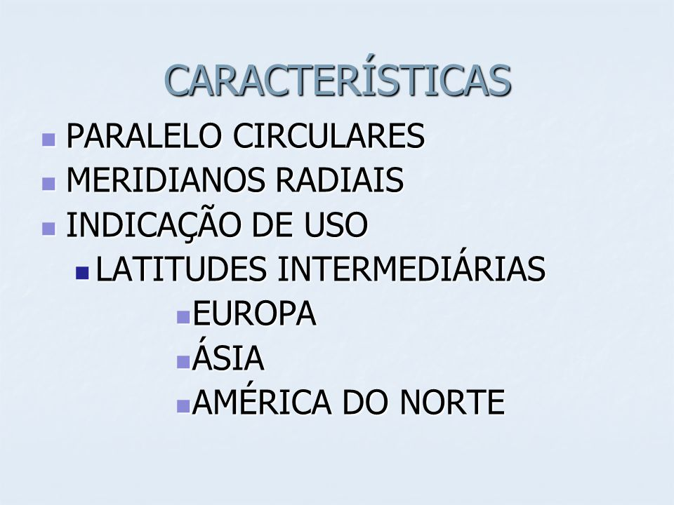CARACTERÍSTICAS PARALELO CIRCULARES PARALELO CIRCULARES MERIDIANOS RADIAIS MERIDIANOS RADIAIS INDICAÇÃO DE USO INDICAÇÃO DE USO LATITUDES INTERMEDIÁRIAS LATITUDES INTERMEDIÁRIAS EUROPA EUROPA ÁSIA ÁSIA AMÉRICA DO NORTE AMÉRICA DO NORTE