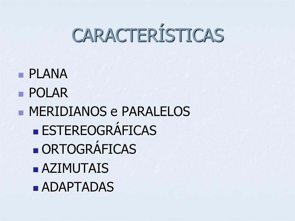 CARACTERÍSTICAS PLANA PLANA POLAR POLAR MERIDIANOS e PARALELOS MERIDIANOS e PARALELOS ESTEREOGRÁFICAS ESTEREOGRÁFICAS ORTOGRÁFICAS ORTOGRÁFICAS AZIMUTAIS AZIMUTAIS ADAPTADAS ADAPTADAS