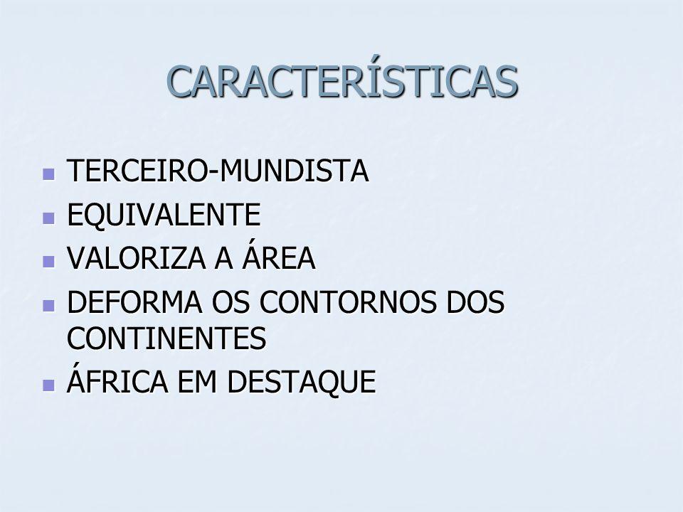 CARACTERÍSTICAS TERCEIRO-MUNDISTA TERCEIRO-MUNDISTA EQUIVALENTE EQUIVALENTE VALORIZA A ÁREA VALORIZA A ÁREA DEFORMA OS CONTORNOS DOS CONTINENTES DEFORMA OS CONTORNOS DOS CONTINENTES ÁFRICA EM DESTAQUE ÁFRICA EM DESTAQUE
