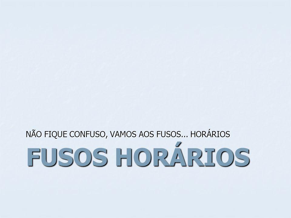 FUSOS HORÁRIOS NÃO FIQUE CONFUSO, VAMOS AOS FUSOS... HORÁRIOS