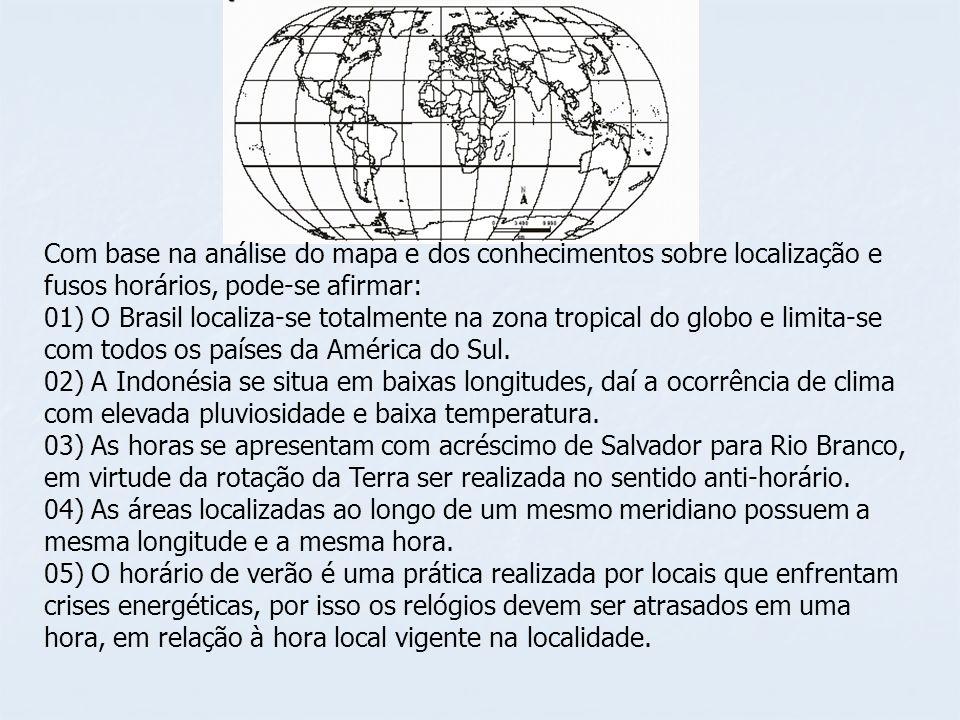 Com base na análise do mapa e dos conhecimentos sobre localização e fusos horários, pode-se afirmar: 01) O Brasil localiza-se totalmente na zona tropical do globo e limita-se com todos os países da América do Sul.