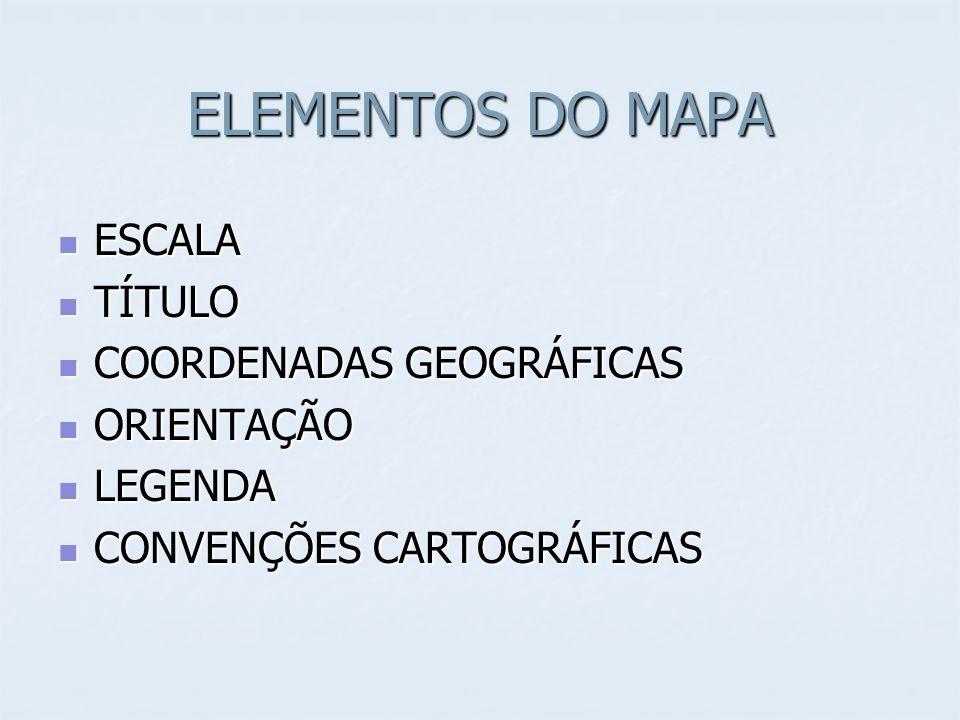 ELEMENTOS DO MAPA ESCALA ESCALA TÍTULO TÍTULO COORDENADAS GEOGRÁFICAS COORDENADAS GEOGRÁFICAS ORIENTAÇÃO ORIENTAÇÃO LEGENDA LEGENDA CONVENÇÕES CARTOGRÁFICAS CONVENÇÕES CARTOGRÁFICAS