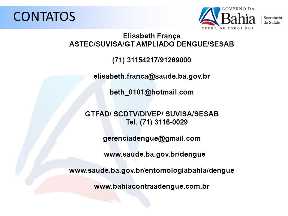 Elisabeth França ASTEC/SUVISA/GT AMPLIADO DENGUE/SESAB (71) 31154217/91269000 elisabeth.franca@saude.ba.gov.br beth_0101@hotmail.com GTFAD/ SCDTV/DIVE
