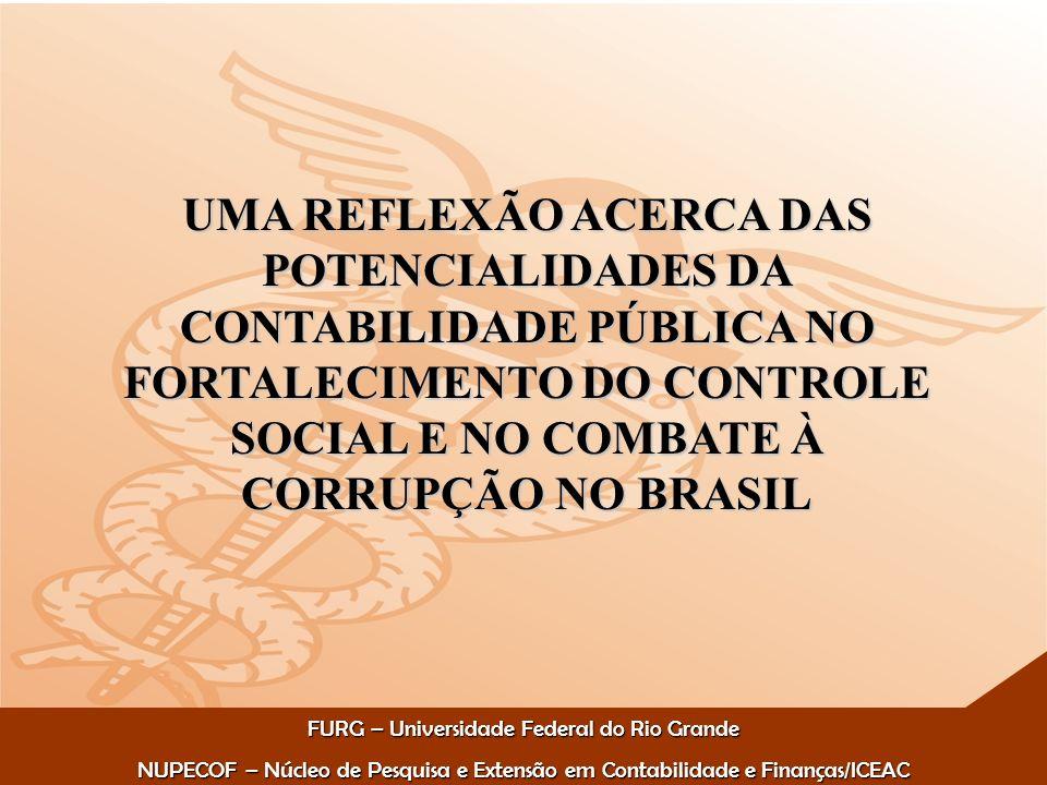 FURG – Universidade Federal do Rio Grande NUPECOF – Núcleo de Pesquisa e Extensão em Contabilidade e Finanças/ICEAC UMA REFLEXÃO ACERCA DAS POTENCIALIDADES DA CONTABILIDADE PÚBLICA NO FORTALECIMENTO DO CONTROLE SOCIAL E NO COMBATE À CORRUPÇÃO NO BRASIL