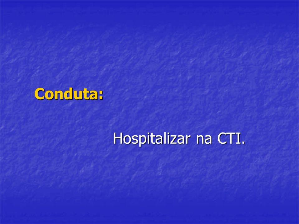 Conduta: Hospitalizar na CTI.