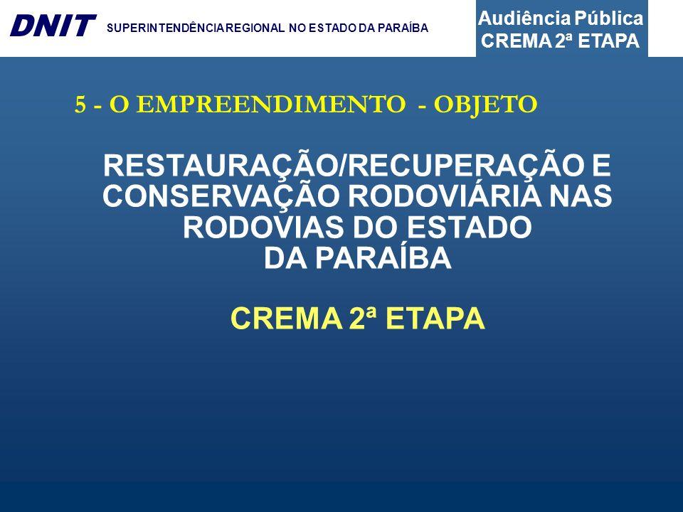 Audiência Pública CREMA 2ª ETAPA DNIT SUPERINTENDÊNCIA REGIONAL NO ESTADO DA PARAÍBA 5 - O EMPREENDIMENTO - OBJETO RESTAURAÇÃO/RECUPERAÇÃO E CONSERVAÇ