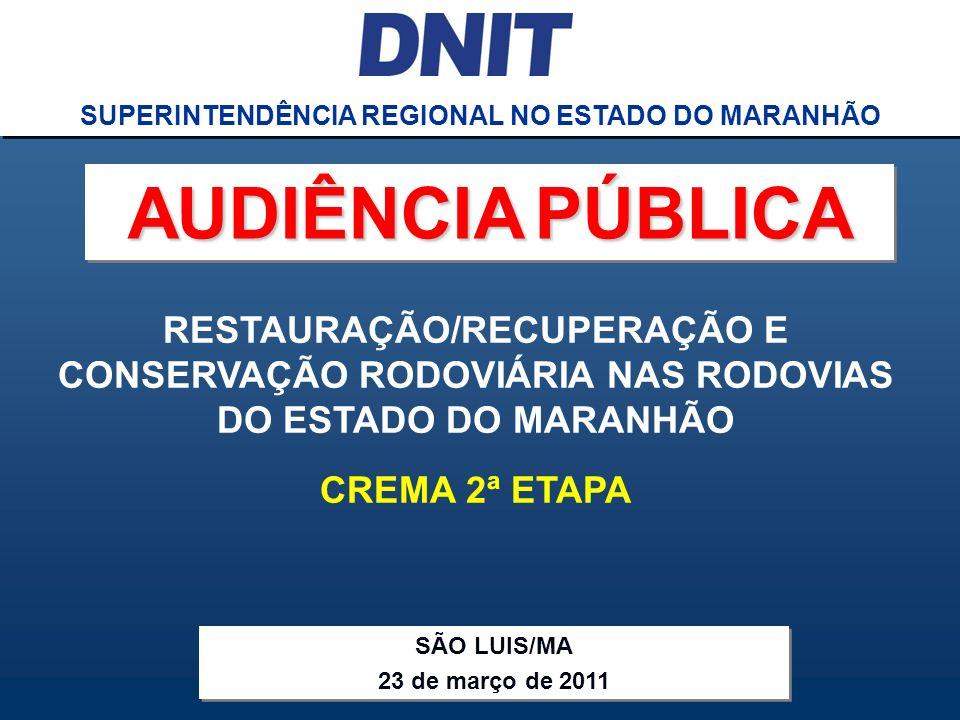 Audiência Pública CREMA 2ª ETAPA DNIT SUPERINTENDÊNCIA REGIONAL NO ESTADO DO MARANHÃO RESTAURAÇÃO/RECUPERAÇÃO E CONSERVAÇÃO RODOVIÁRIA NAS RODOVIAS DO ESTADO DO MARANHÃO CREMA 2ª ETAPA SUPERINTENDÊNCIA REGIONAL NO ESTADO DO MARANHÃO SÃO LUIS/MA 23 de março de 2011 SÃO LUIS/MA 23 de março de 2011 AUDIÊNCIA PÚBLICA