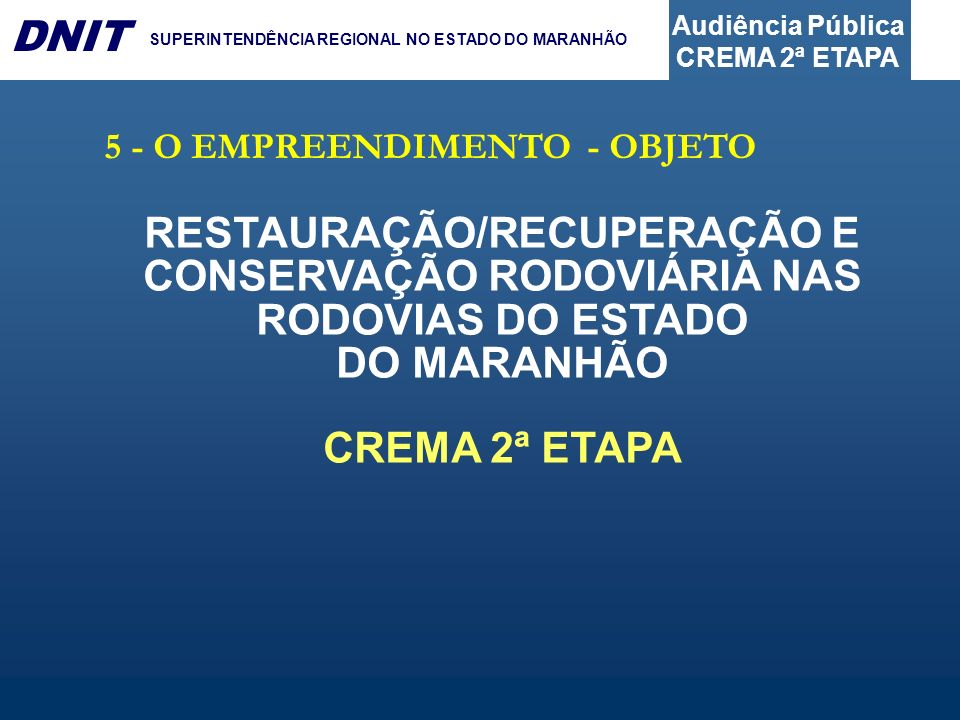 Audiência Pública CREMA 2ª ETAPA DNIT SUPERINTENDÊNCIA REGIONAL NO ESTADO DO MARANHÃO 5 - O EMPREENDIMENTO - OBJETO RESTAURAÇÃO/RECUPERAÇÃO E CONSERVAÇÃO RODOVIÁRIA NAS RODOVIAS DO ESTADO DO MARANHÃO CREMA 2ª ETAPA