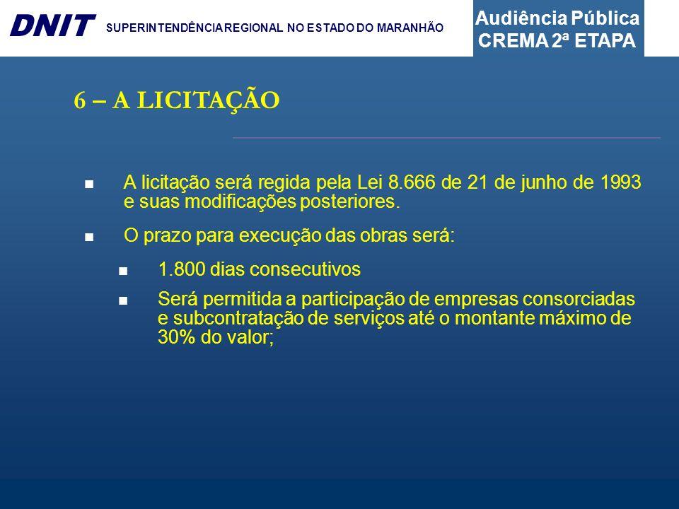 Audiência Pública CREMA 2ª ETAPA DNIT SUPERINTENDÊNCIA REGIONAL NO ESTADO DO MARANHÃO 6 – A LICITAÇÃO A licitação será regida pela Lei 8.666 de 21 de