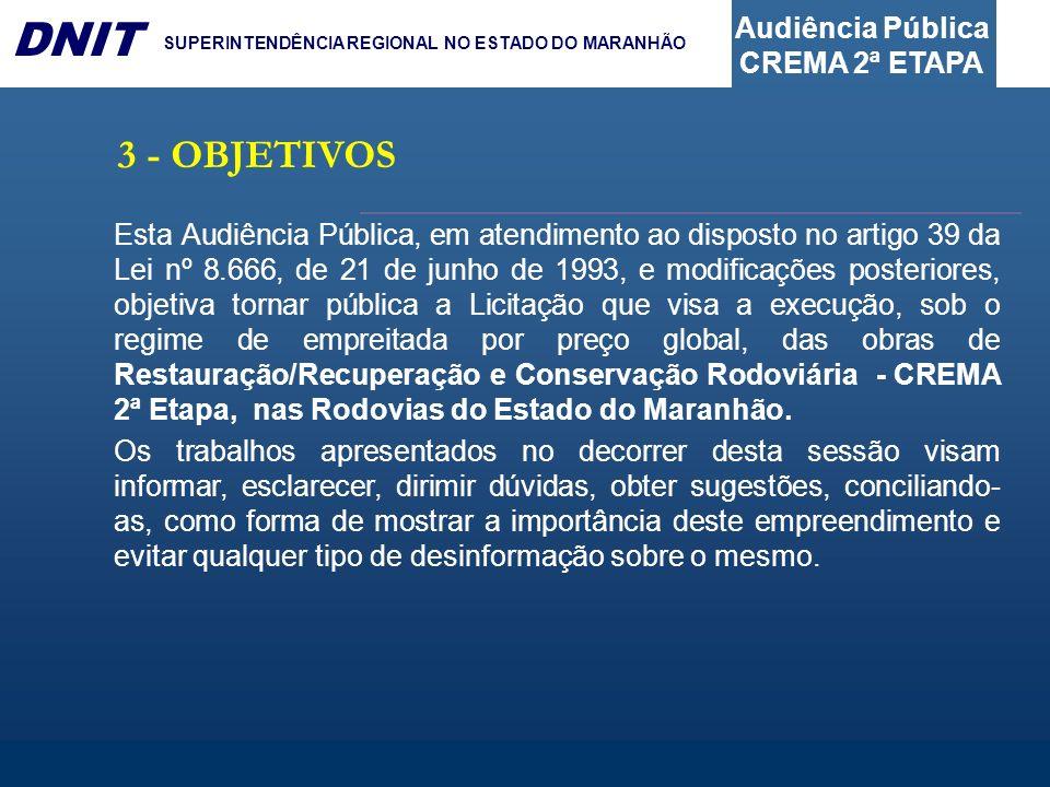 Audiência Pública CREMA 2ª ETAPA DNIT SUPERINTENDÊNCIA REGIONAL NO ESTADO DO MARANHÃO 3 - OBJETIVOS Esta Audiência Pública, em atendimento ao disposto no artigo 39 da Lei nº 8.666, de 21 de junho de 1993, e modificações posteriores, objetiva tornar pública a Licitação que visa a execução, sob o regime de empreitada por preço global, das obras de Restauração/Recuperação e Conservação Rodoviária - CREMA 2ª Etapa, nas Rodovias do Estado do Maranhão.