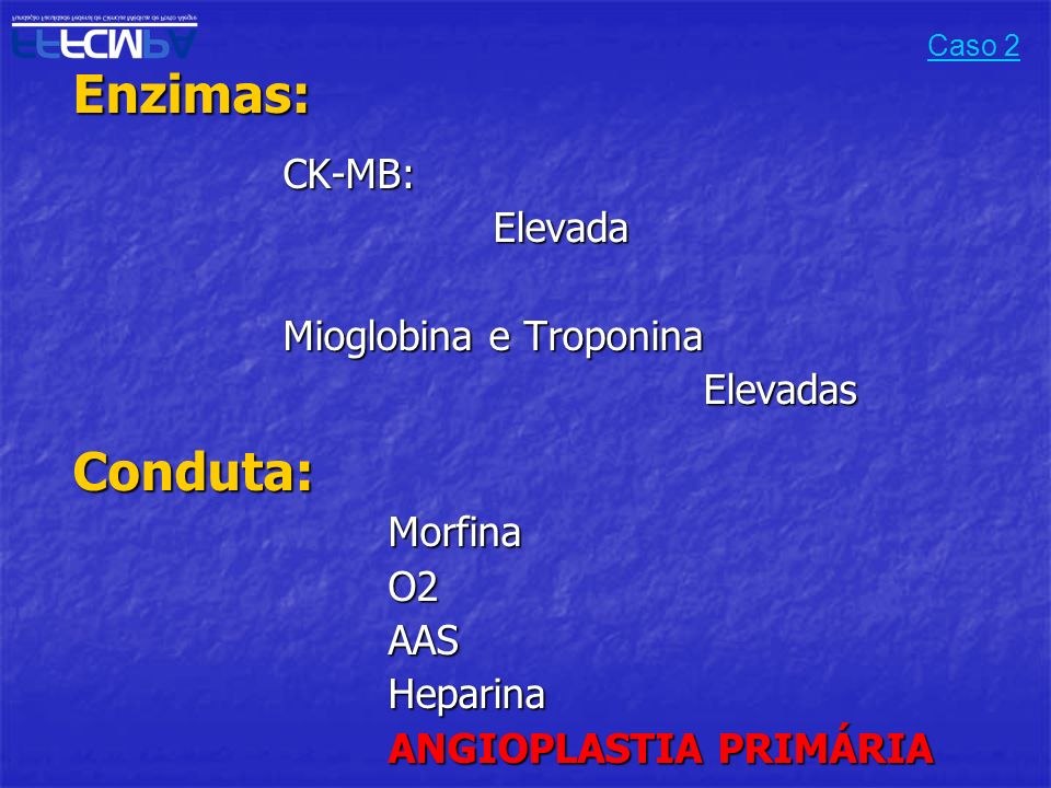 Enzimas:CK-MB:Elevada Mioglobina e Troponina ElevadasConduta:MorfinaO2AASHeparina ANGIOPLASTIA PRIMÁRIA Caso 2