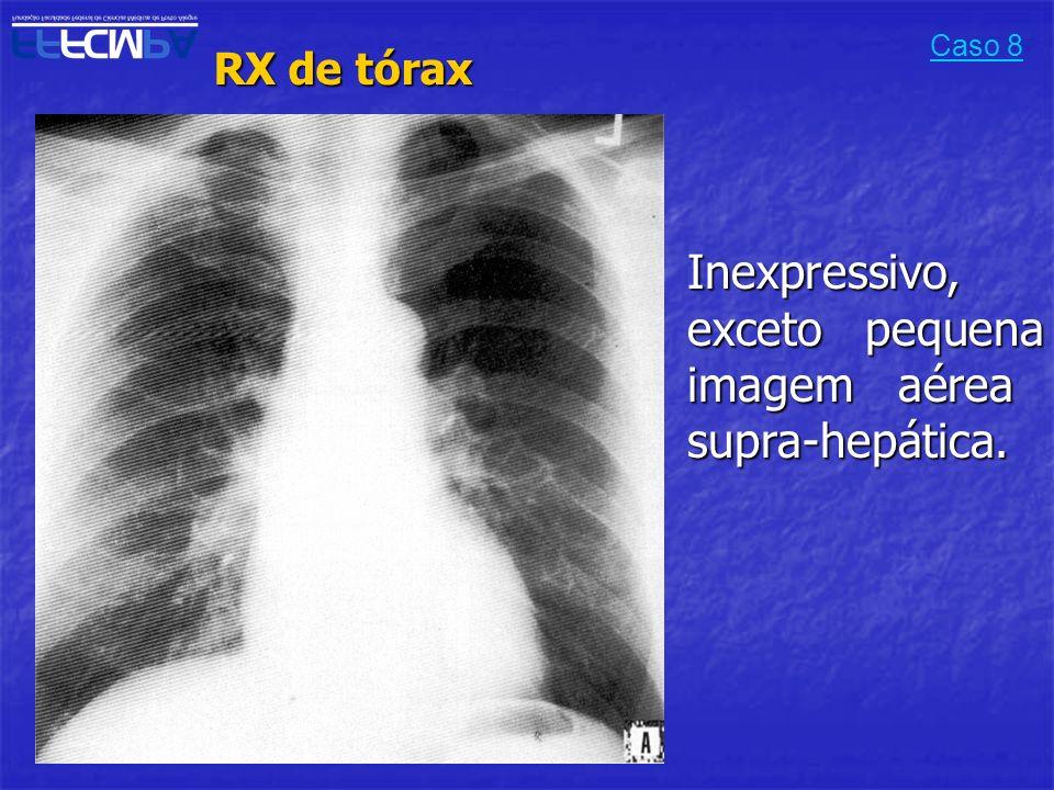 RX de tórax RX de tórax Caso 8 Inexpressivo, exceto pequena imagem aérea supra-hepática.