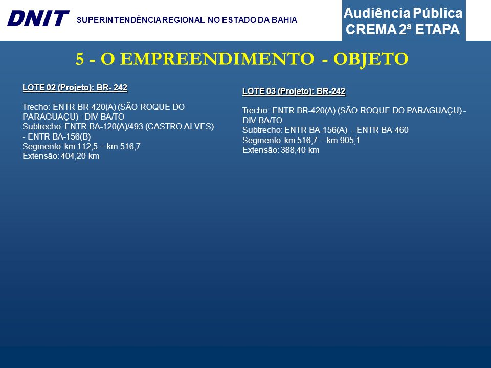 Audiência Pública CREMA 2ª ETAPA DNIT SUPERINTENDÊNCIA REGIONAL NO ESTADO DA BAHIA 5 - O EMPREENDIMENTO - OBJETO LOTE 02 (Projeto): BR- 242 Trecho: EN