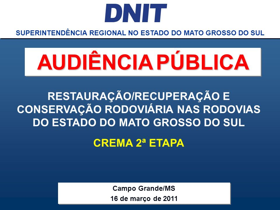 Audiência Pública CREMA 2ª ETAPA DNIT SUPERINTENDÊNCIA REGIONAL NO ESTADO DO MATO GROSSO DO SUL RESTAURAÇÃO/RECUPERAÇÃO E CONSERVAÇÃO RODOVIÁRIA NAS R