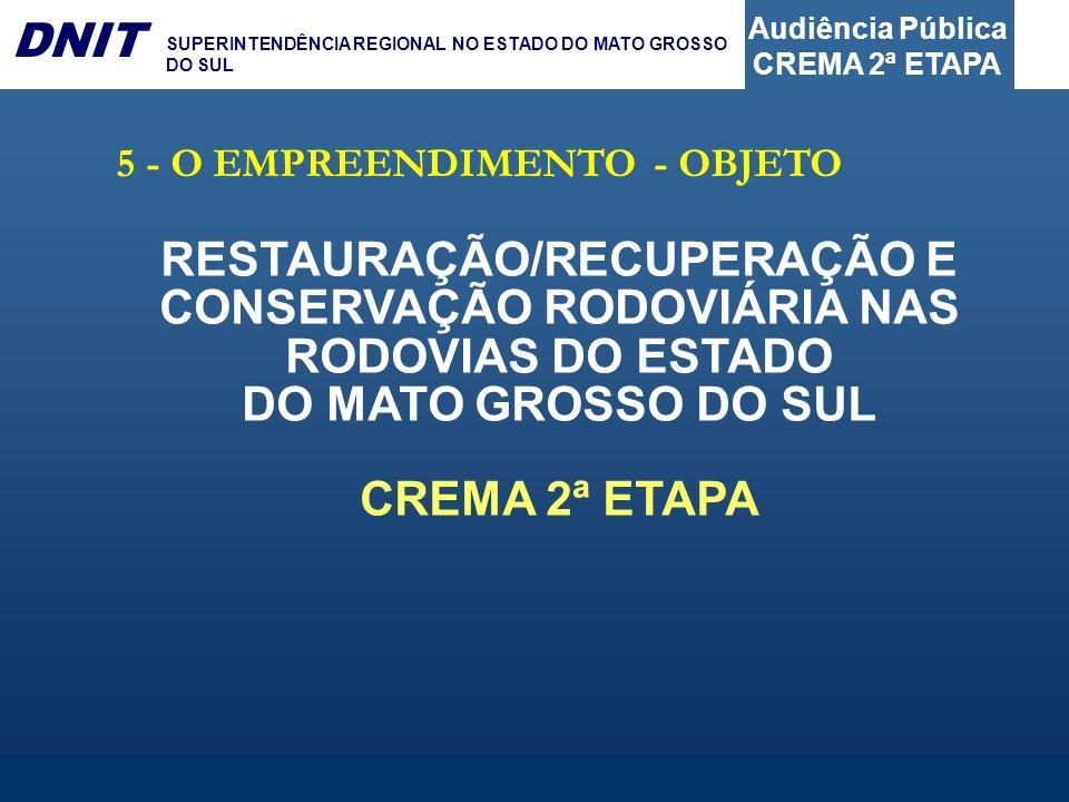 Audiência Pública CREMA 2ª ETAPA DNIT SUPERINTENDÊNCIA REGIONAL NO ESTADO DO MATO GROSSO DO SUL 5 - O EMPREENDIMENTO - OBJETO RESTAURAÇÃO/RECUPERAÇÃO