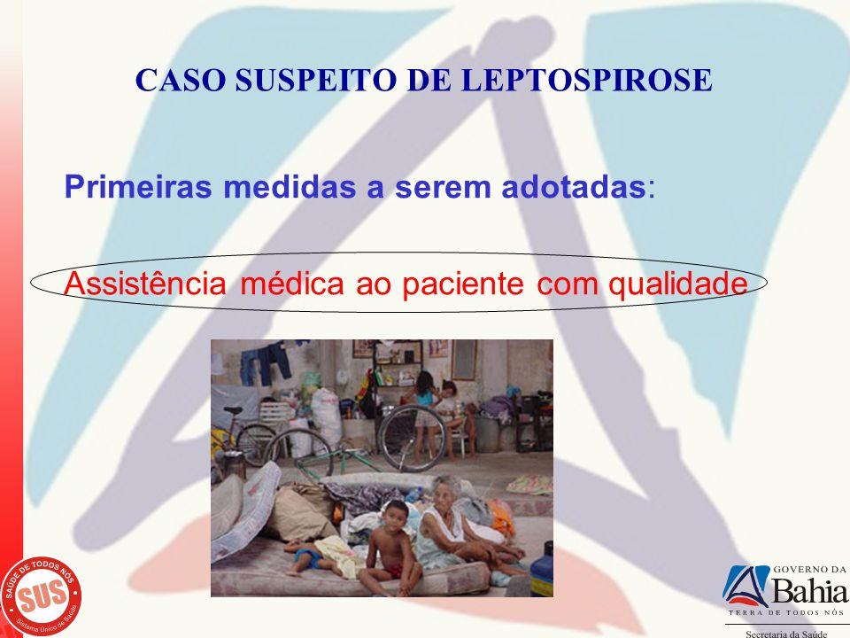 CASO SUSPEITO DE LEPTOSPIROSE Primeiras medidas a serem adotadas: Assistência médica ao paciente com qualidade