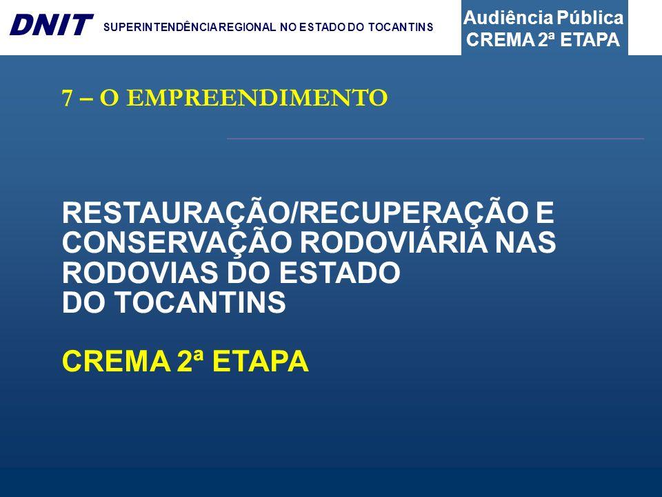 Audiência Pública CREMA 2ª ETAPA DNIT SUPERINTENDÊNCIA REGIONAL NO ESTADO DO TOCANTINS 7 – O EMPREENDIMENTO RESTAURAÇÃO/RECUPERAÇÃO E CONSERVAÇÃO RODO