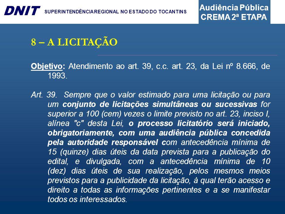 Audiência Pública CREMA 2ª ETAPA DNIT SUPERINTENDÊNCIA REGIONAL NO ESTADO DO TOCANTINS 8 – A LICITAÇÃO Objetivo: Atendimento ao art. 39, c.c. art. 23,