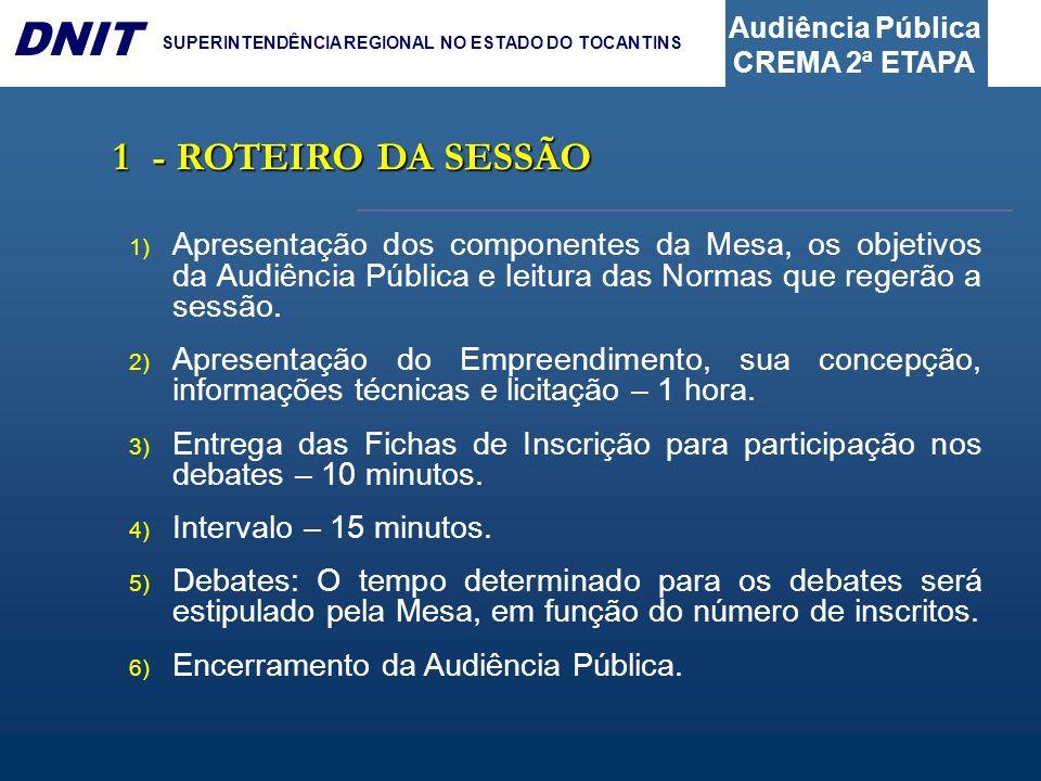 Audiência Pública CREMA 2ª ETAPA DNIT SUPERINTENDÊNCIA REGIONAL NO ESTADO DO TOCANTINS 1- ROTEIRO DA SESSÃO 1) Apresentação dos componentes da Mesa, o