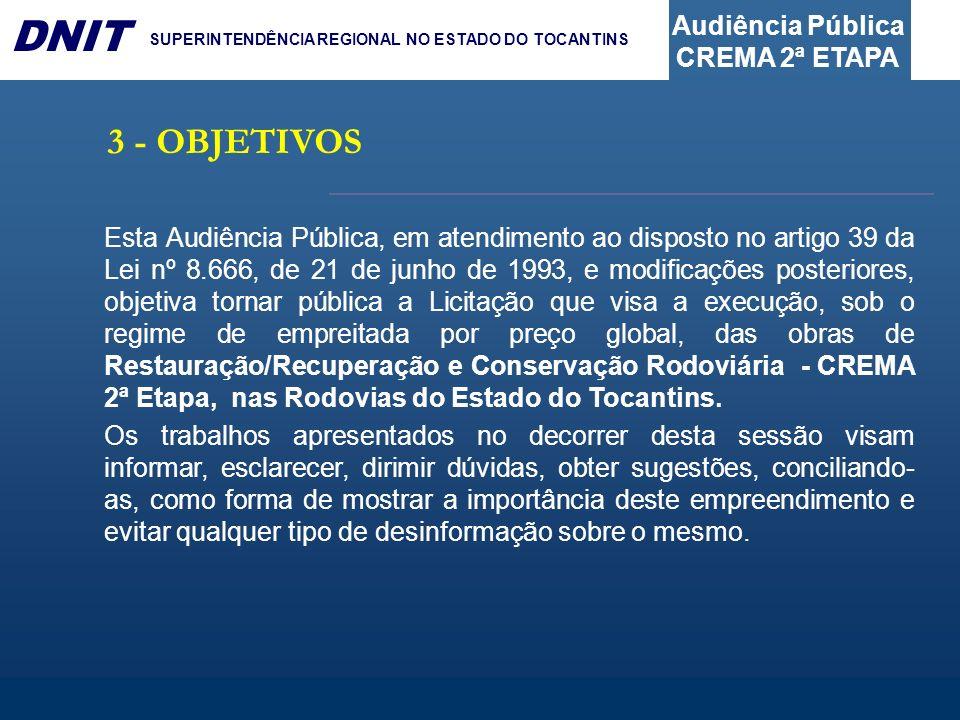 Audiência Pública CREMA 2ª ETAPA DNIT SUPERINTENDÊNCIA REGIONAL NO ESTADO DO TOCANTINS 3 - OBJETIVOS Esta Audiência Pública, em atendimento ao dispost