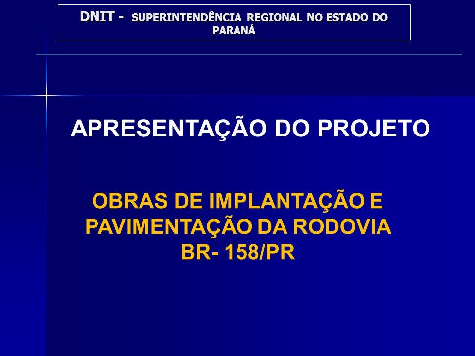 APRESENTAÇÃO DO PROJETO OBRAS DE IMPLANTAÇÃO E PAVIMENTAÇÃO DA RODOVIA BR- 158/PR DNIT - SUPERINTENDÊNCIA REGIONAL NO ESTADO DO PARANÁ