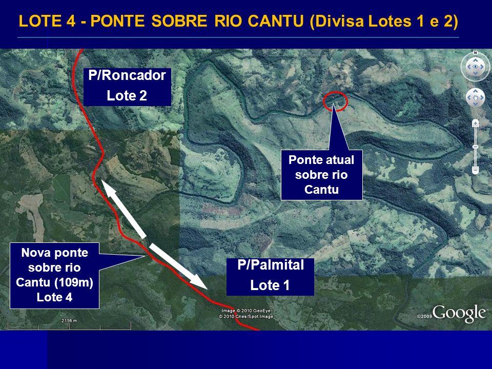Ponte atual sobre rio Cantu Nova ponte sobre rio Cantu (109m) Lote 4 LOTE 4 - PONTE SOBRE RIO CANTU (Divisa Lotes 1 e 2) P/Palmital Lote 1 P/Roncador