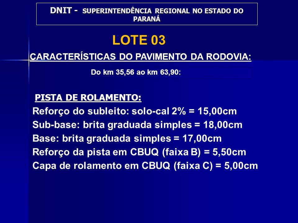 CARACTERÍSTICAS DO PAVIMENTO DA RODOVIA: Reforço do subleito: solo-cal 2% = 15,00cm Sub-base: brita graduada simples = 18,00cm Base: brita graduada si