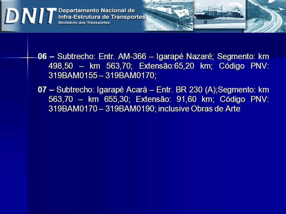 06 – Subtrecho: Entr. AM-366 – Igarapé Nazaré; Segmento: km 498,50 – km 563,70; Extensão:65,20 km; Código PNV: 319BAM0155 – 319BAM0170; 07 – Subtrecho