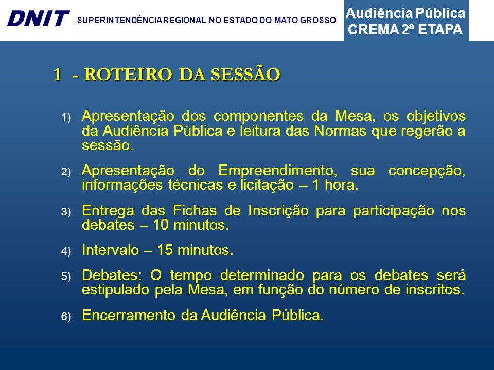 Audiência Pública CREMA 2ª ETAPA DNIT SUPERINTENDÊNCIA REGIONAL NO ESTADO DO MATO GROSSO 1- ROTEIRO DA SESSÃO 1) Apresentação dos componentes da Mesa,