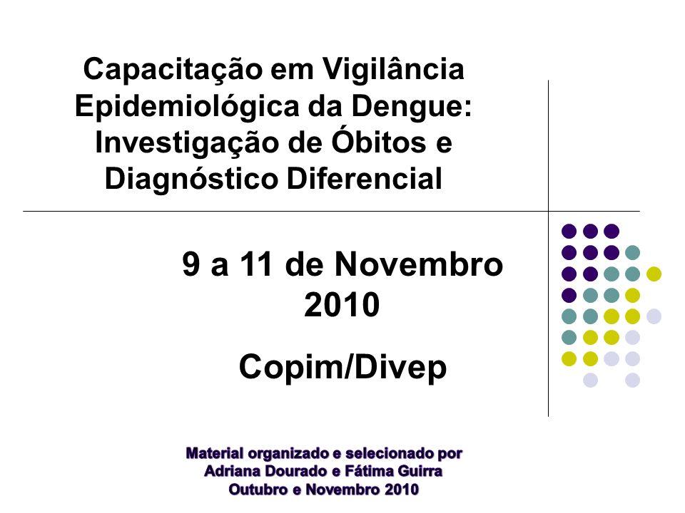 Capacitação em Vigilância Epidemiológica da Dengue: Investigação de Óbitos e Diagnóstico Diferencial 9 a 11 de Novembro 2010 Copim/Divep