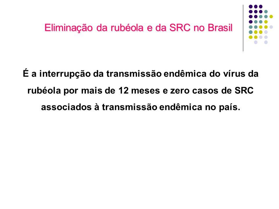 Eliminação da rubéola e da SRC no Brasil É a interrupção da transmissão endêmica do vírus da rubéola por mais de 12 meses e zero casos de SRC associados à transmissão endêmica no país.