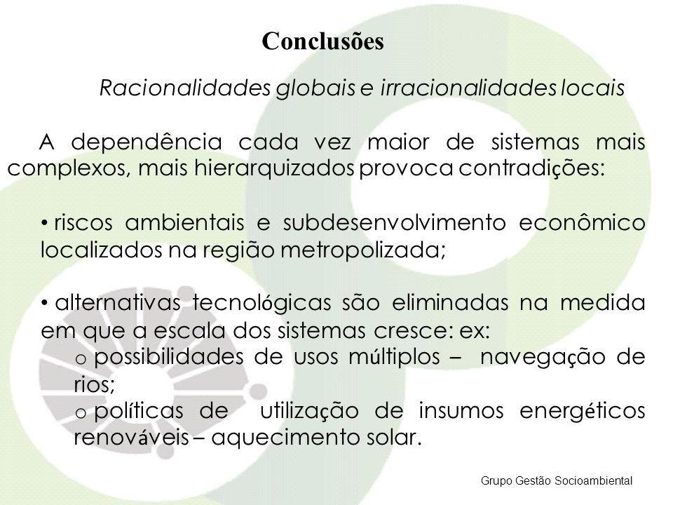 Grupo Gestão Socioambiental Conclusões Racionalidades globais e irracionalidades locais A dependência cada vez maior de sistemas mais complexos, mais