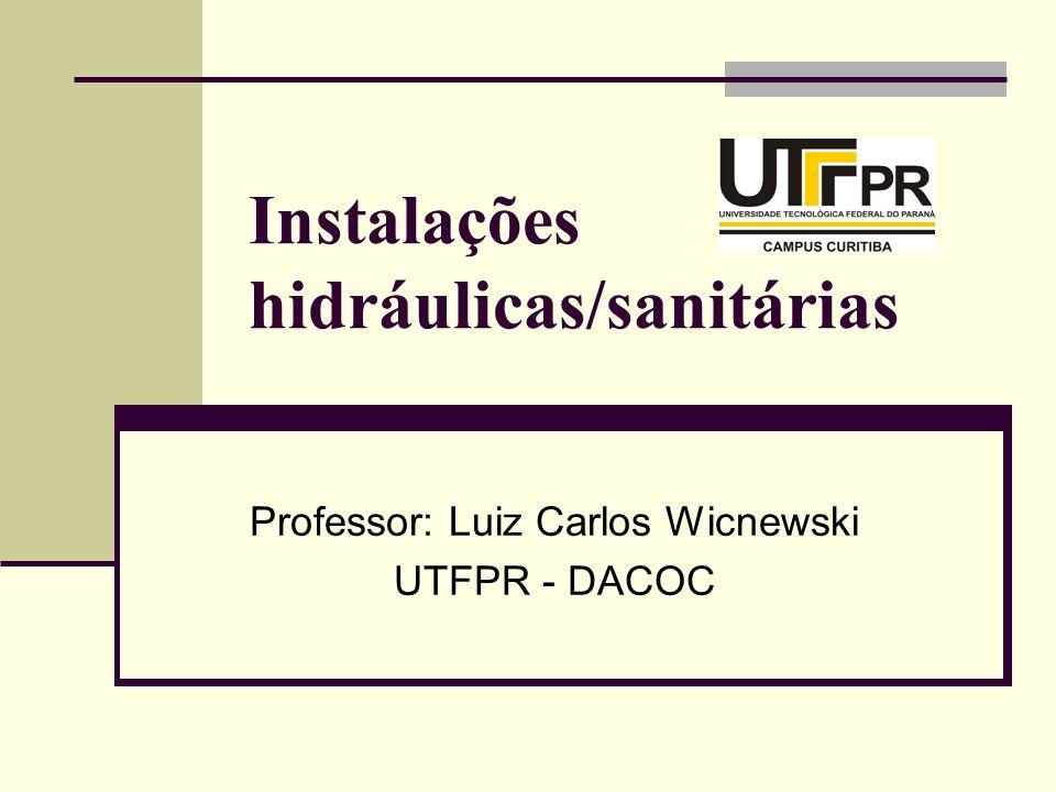 Instalações hidráulicas/sanitárias Professor: Luiz Carlos Wicnewski UTFPR - DACOC