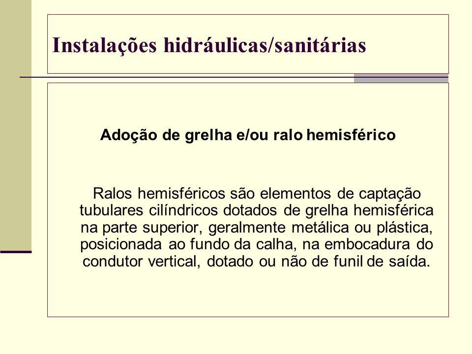 Instalações hidráulicas/sanitárias Adoção de grelha e/ou ralo hemisférico Ralos hemisféricos são elementos de captação tubulares cilíndricos dotados d