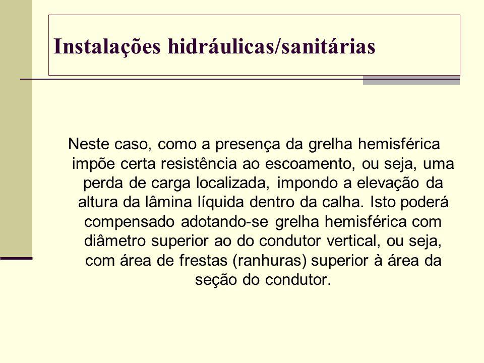 Instalações hidráulicas/sanitárias Neste caso, como a presença da grelha hemisférica impõe certa resistência ao escoamento, ou seja, uma perda de carg