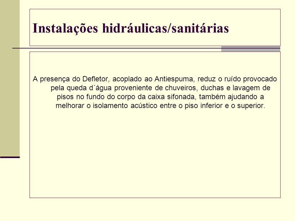 Instalações hidráulicas/sanitárias A presença do Defletor, acoplado ao Antiespuma, reduz o ruído provocado pela queda d´água proveniente de chuveiros,