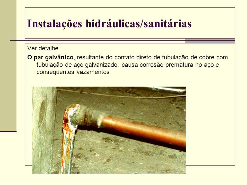 Instalações hidráulicas/sanitárias Ver detalhe O par galvânico, resultante do contato direto de tubulação de cobre com tubulação de aço galvanizado, c