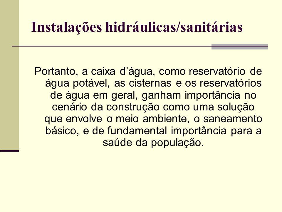 Instalações hidráulicas/sanitárias Portanto, a caixa dágua, como reservatório de água potável, as cisternas e os reservatórios de água em geral, ganha
