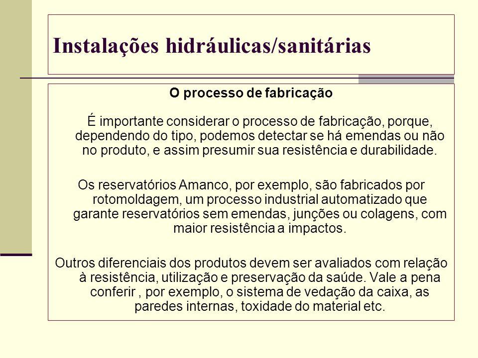 Instalações hidráulicas/sanitárias O processo de fabricação É importante considerar o processo de fabricação, porque, dependendo do tipo, podemos dete