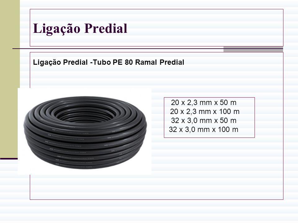 Ligação Predial Ligação Predial -Tubo PE 80 Ramal Predial 20 x 2,3 mm x 50 m 20 x 2,3 mm x 100 m 32 x 3,0 mm x 50 m 32 x 3,0 mm x 100 m