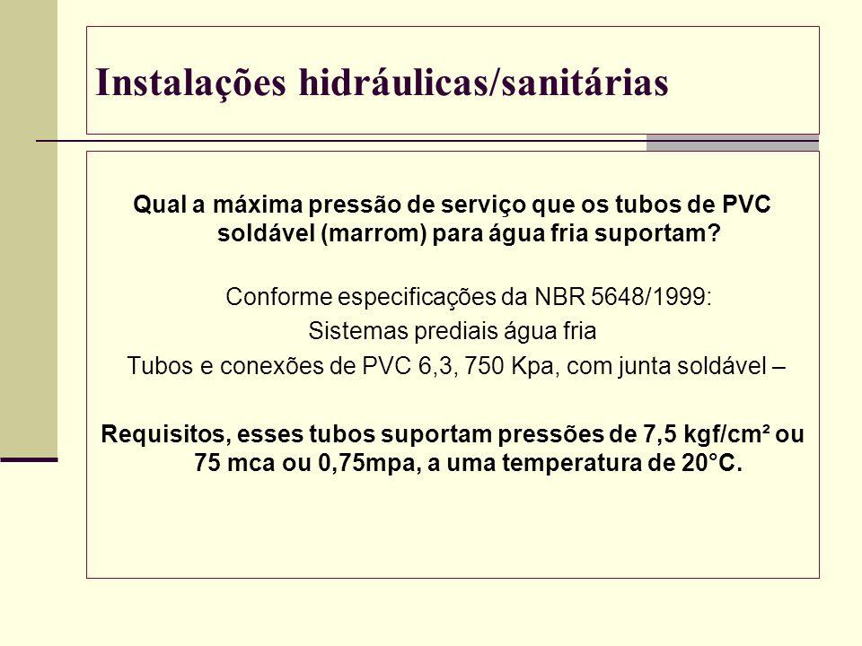 Instalações hidráulicas/sanitárias Qual a máxima pressão de serviço que os tubos de PVC soldável (marrom) para água fria suportam? Conforme especifica