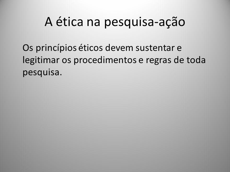 A ética na pesquisa-ação Os princípios éticos devem sustentar e legitimar os procedimentos e regras de toda pesquisa.