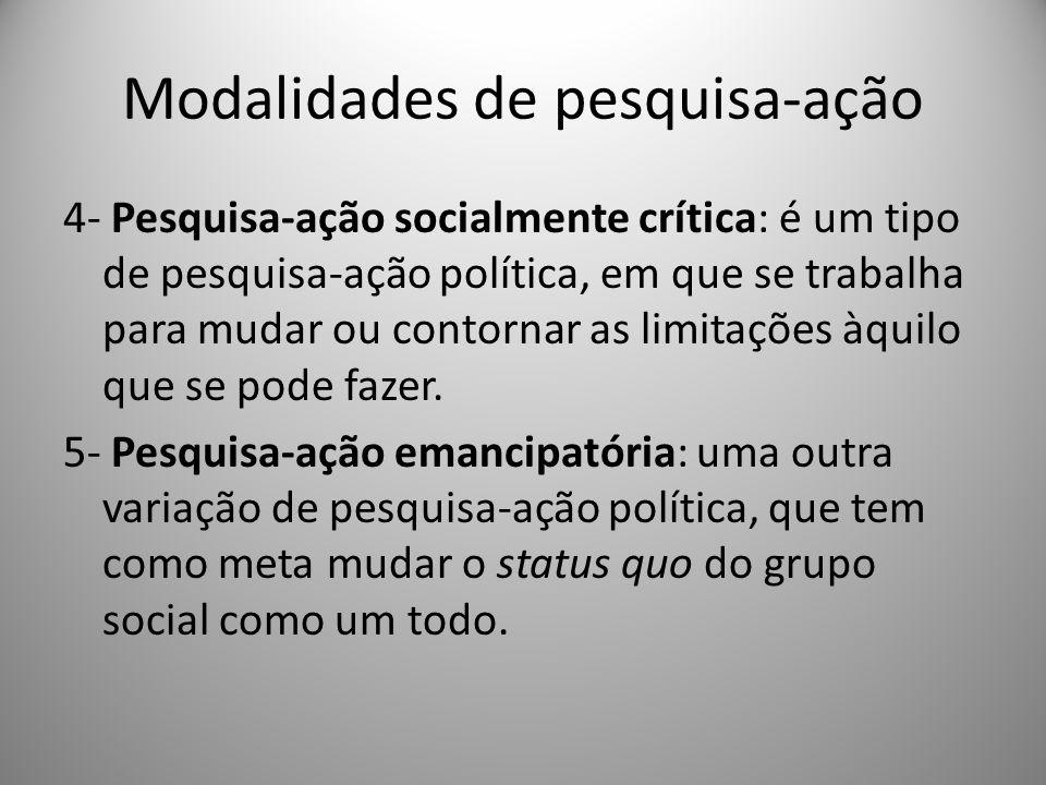 Modalidades de pesquisa-ação 4- Pesquisa-ação socialmente crítica: é um tipo de pesquisa-ação política, em que se trabalha para mudar ou contornar as