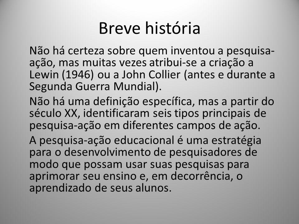 Breve história Não há certeza sobre quem inventou a pesquisa- ação, mas muitas vezes atribui-se a criação a Lewin (1946) ou a John Collier (antes e du