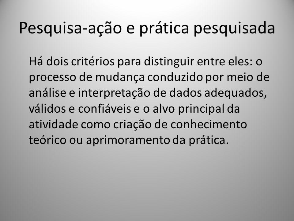 Pesquisa-ação e prática pesquisada Há dois critérios para distinguir entre eles: o processo de mudança conduzido por meio de análise e interpretação d
