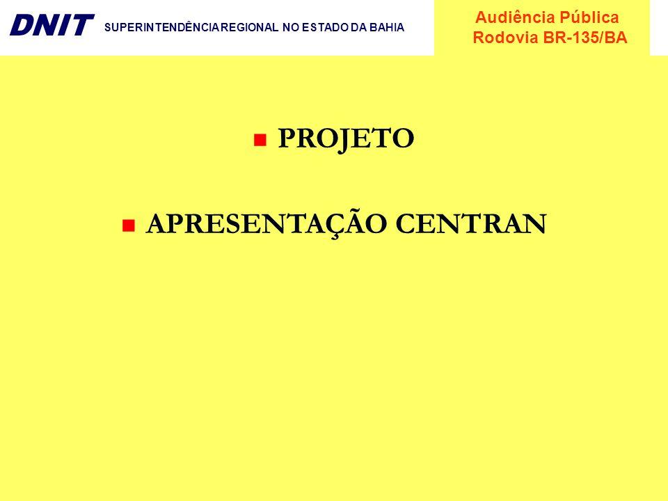 Audiência Pública Rodovia BR-135/BA DNIT SUPERINTENDÊNCIA REGIONAL NO ESTADO DA BAHIA PROJETO APRESENTAÇÃO CENTRAN