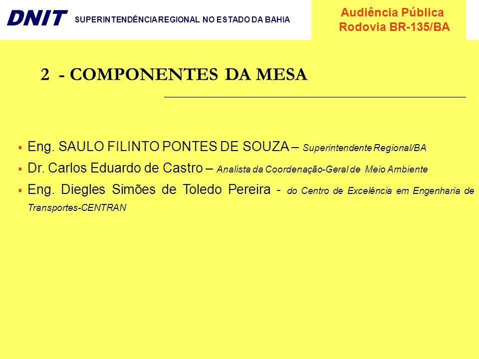 Audiência Pública Rodovia BR-135/BA DNIT SUPERINTENDÊNCIA REGIONAL NO ESTADO DA BAHIA 2- COMPONENTES DA MESA Eng. SAULO FILINTO PONTES DE SOUZA – Supe